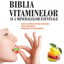 Biblia vitaminelor si a mineralelor esentiale. Ghid complet pentru crearea unui program de suplimente