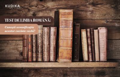 Test de limba romana: Cunosti semnificatia acestor cuvinte vechi?