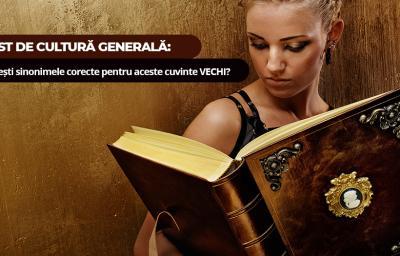 Test de cultura generala: Gasesti sinonimele corecte pentru aceste cuvinte VECHI?