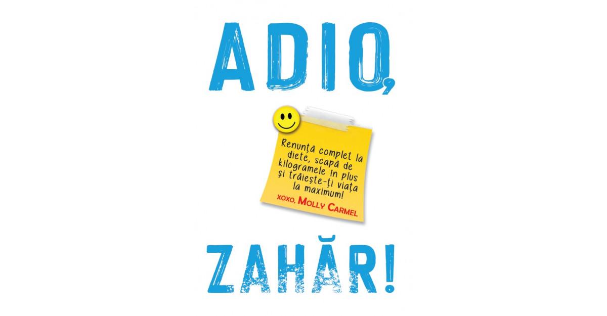 ADIO, ZAHĂR!de MollyCarmel - cartea care te va ajuta sa renunti complet la diete și sa scapi de kilogramele în plus!