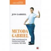 Metoda Gabriel. Calea revolutionara de transformare totala a corpului, fara dieta - Jon Gabriel