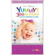 Yummy! 300 de retete pentru bebelusi si copii - Laura Adamache
