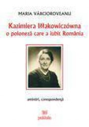 Kazimiera Illakowiczowna - O poloneza care a iubit Romania - amintiri corespondenta